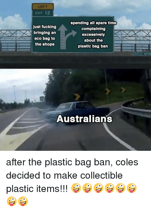 coles: LEFT  CXIT 12  just fucking  bringing an  eco bag to  the shops  spending all spare time  complaining  excessively  about the  plastic bag ban  Australians after the plastic bag ban, coles decided to make collectible plastic items!!! 🤪🤪🤪🤪🤪🤪🤪🤪