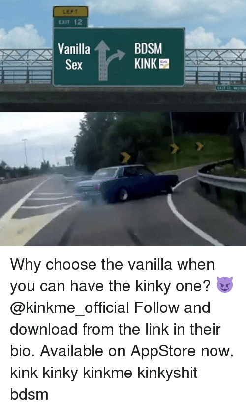 Link, Girl Memes, and Bdsm: LEFT  CXIT 12  Vanilla  Ser  BDSM  KINK  Kink Why choose the vanilla when you can have the kinky one? 😈@kinkme_official Follow and download from the link in their bio. Available on AppStore now. kink kinky kinkme kinkyshit bdsm