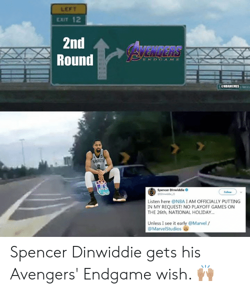 Spencer: LEFT  EXIT 12  2nd  Round  AVENGERS  ENDCAME  BRK  Spencer Dinwiddie O  Follow  Listen here @NBAIAM OFFICIALLY PUTTING  IN MY REQUEST! NO PLAYOFF GAMES ON  THE 26th, NATIONAL HOLIDAY.  Unless I see it early @Marvel /  @MarvelStudios Spencer Dinwiddie gets his Avengers' Endgame wish. 🙌🏽