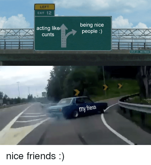 Friends, Acting, and Nice: LEFT  EXIT 12  acting like  cunts  being nicee  people :)  my friends <p>nice friends :)</p>