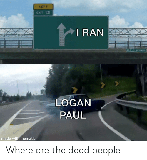 ber: LEFT  EXIT 12  I RAN  SEA  BER  SELE  EAST ST VESTWep  LOGAN  PAUL  made with mematic Where are the dead people