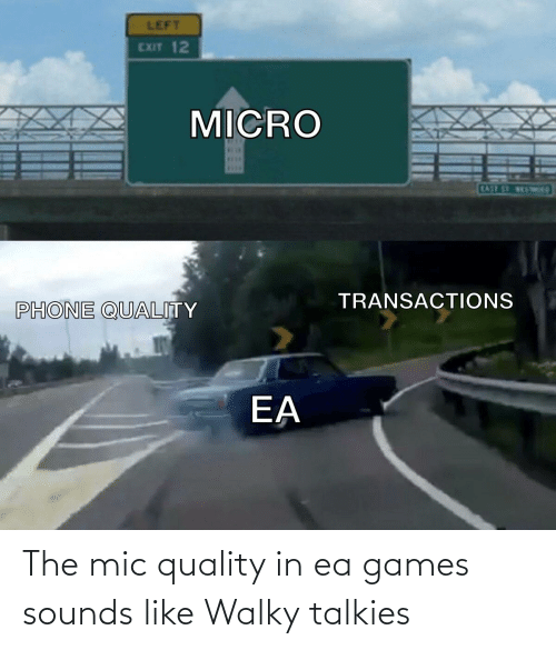 ber: LEFT  EXIT 12  MICRO  BER  SELE  EASE ST VESTWap  TRANSACTIONS  PHONE QUALITY  EA The mic quality in ea games sounds like Walky talkies