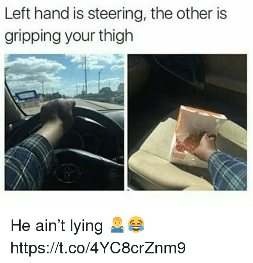 thigh: Left hand is steering, the other is  gripping your thigh He ain't lying 🤷♂️😂 https://t.co/4YC8crZnm9