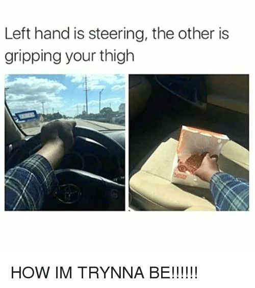 thigh: Left hand is steering, the other is  gripping your thigh HOW IM TRYNNA BE!!!!!!