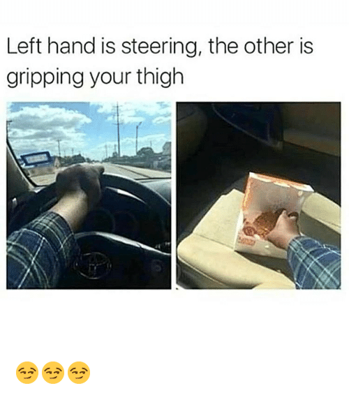 thigh: Left hand is steering, the other is  gripping your thigh 😏😏😏