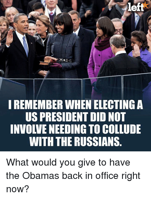 The Obamas: left  IREMEMBER WHEN ELECTING A  US PRESIDENT DID NOT  INVOLVE NEEDING TO COLLUDE  WITH THE RUSSIANS. What would you give to have the Obamas back in office right now?