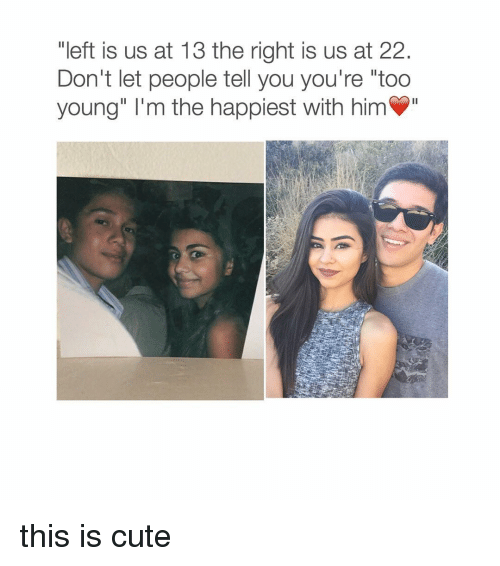 """Girl Memes: """"left is us at 13 the right is us at 22  Don't let people tell you you're """"too  young"""" m the happiest with him this is cute"""