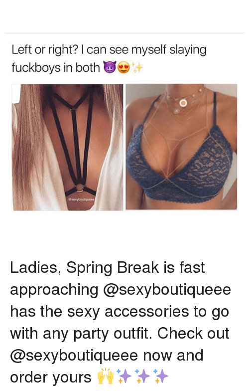 Fuckboy, Memes, and Spring Break: Left or right? can see myself slaying  fuckboys in both  @sexyboutiqueee Ladies, Spring Break is fast approaching @sexyboutiqueee has the sexy accessories to go with any party outfit. Check out @sexyboutiqueee now and order yours 🙌✨✨✨