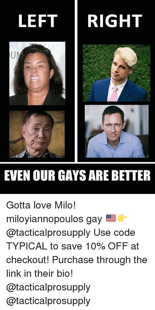 Conservative, The Link, and Gay: LEFT RIGHT  EVEN OUR GAYS ARE BETTER Gotta love Milo! miloyiannopoulos gay 🇺🇸👉@tacticalprosupply Use code TYPICAL to save 10% OFF at checkout! Purchase through the link in their bio! @tacticalprosupply @tacticalprosupply