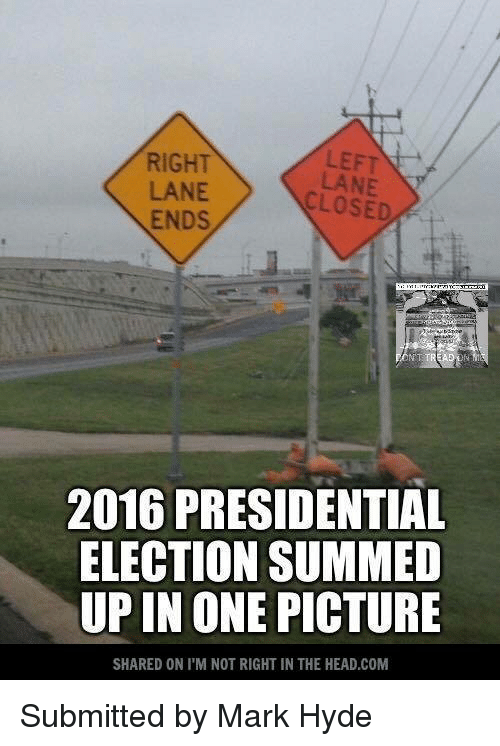 Upine: LEFT  RIGHT  LANE  CLOSED  ENDS  2016 PRESIDENTIAL  ELECTION SUMMED  UPIN ONE  PICTURE  SHARED ON ITM NOT RIGHT IN THE HEAD,COM Submitted by Mark Hyde