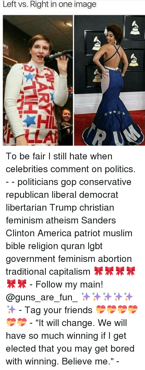 "America, Bored, and Feminism: Left vs. Right in one image  A To be fair I still hate when celebrities comment on politics. - - politicians gop conservative republican liberal democrat libertarian Trump christian feminism atheism Sanders Clinton America patriot muslim bible religion quran lgbt government feminism abortion traditional capitalism 🎀🎀🎀🎀🎀🎀 - Follow my main! @guns_are_fun_ ✨✨✨✨✨✨ - Tag your friends 💝💝💝💝💝💝 - ""It will change. We will have so much winning if I get elected that you may get bored with winning. Believe me."" -"