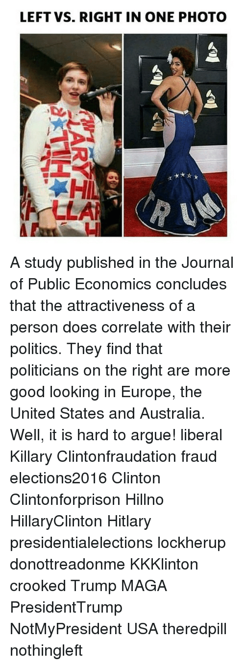 Hitlarious: LEFT VS. RIGHT IN ONE PHOTO A study published in the Journal of Public Economics concludes that the attractiveness of a person does correlate with their politics. They find that politicians on the right are more good looking in Europe, the United States and Australia. Well, it is hard to argue! liberal Killary Clintonfraudation fraud elections2016 Clinton Clintonforprison Hillno HillaryClinton Hitlary presidentialelections lockherup donottreadonme KKKlinton crooked Trump MAGA PresidentTrump NotMyPresident USA theredpill nothingleft