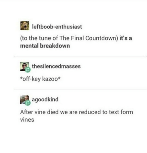 the final countdown: leftboob-enthusiast  (to the tune of The Final Countdown) it's a  mental breakdown  thesilencedmasses  *off-key kazoo*  agoodkind  After vine died we are reduced to text form  vines