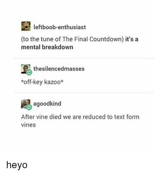 the final countdown: leftboob-enthusiast  (to the tune of The Final Countdown) it's a  mental breakdown  thesilencedmasses  *off-key kazoo*  agoodkind  After vine died we are reduced to text form  vines heyo