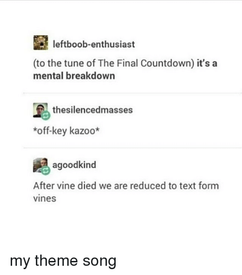 the final countdown: leftboob-enthusiast  (to the tune of The Final Countdown) it's a  mental breakdown  thesilencedmasses  *off-key kazoo*  agoodkind  After vine died we are reduced to text form  vines my theme song