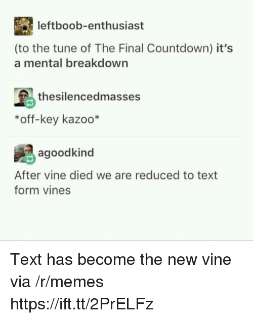 Countdown: leftboob-enthusiast  (to the tune of The Final Countdown) it's  a mental breakdown  thesilencedmasses  *off-key kazoo*  agoodkind  After vine died we are reduced to text  form vines Text has become the new vine via /r/memes https://ift.tt/2PrELFz