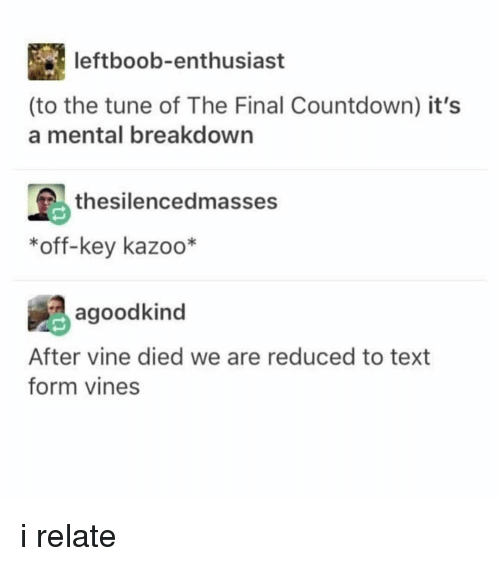 Countdown: leftboob-enthusiast  (to the tune of The Final Countdown) it's  a mental breakdown  島thesilencedmasses  *off-key kazoo*  agoodkind  After vine died we are reduced to text  form vines i relate