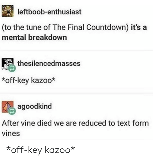 the final countdown: leftboob-enthusiast  (to the tune of The Final Countdown) it's a  mental breakdown  thesilencedmasses  *off-key kazoo*  agoodkind  After vine died we are reduced to text form  vines *off-key kazoo*