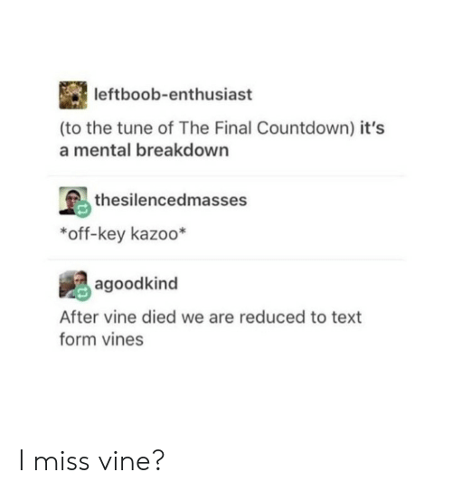 the final countdown: leftboob-enthusiast  (to the tune of The Final Countdown) it's  a mental breakdown  thesilencedmasses  *off-key kazoo*  agoodkind  After vine died we are reduced to text  form vines I miss vine?