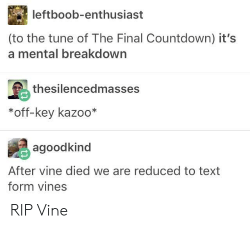 the final countdown: leftboob-enthusiast  (to the tune of The Final Countdown) it's  a mental breakdown  thesilencedmasses  *off-key kazoo*  agoodkind  After vine died we are reduced to text  form vines RIP Vine