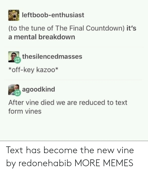 Countdown: leftboob-enthusiast  (to the tune of The Final Countdown) it's  a mental breakdown  thesilencedmasses  *off-key kazoo*  agoodkind  After vine died we are reduced to text  form vines Text has become the new vine by redonehabib MORE MEMES