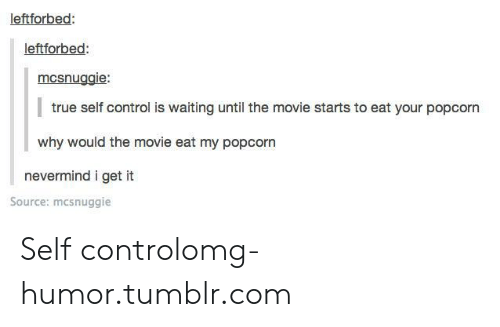 Popcorn: leftforbed:  leftforbed  mcsnuggie:  true self control is waiting until the movie starts to eat your popcorn  why would the movie eat my popcorn  nevermind i get it  Source: mcsnuggie Self controlomg-humor.tumblr.com