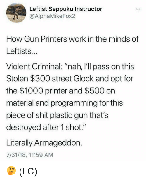 "Memes, Shit, and Work: Leftist Seppuku Instructor  @AlphaMikeFox2  How Gun Printers work in the minds of  Leftists..  Violent Criminal: ""nah, I'll pass on this  Stolen $300 street Glock and opt for  the $1000 printer and $500 on  material and programming for this  piece of shit plastic gun that's  destroyed after 1 shot.""  Literally Armageddon.  7/31/18, 11:59 AM 🤔 (LC)"