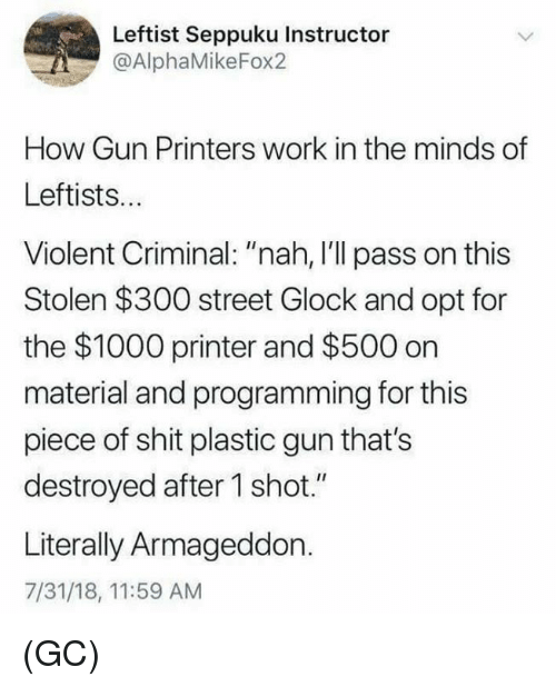 "opt: Leftist Seppuku Instructor  @AlphaMikeFox2  How Gun Printers work in the minds of  Leftists..  Violent Criminal: ""nah, I'll pass on this  Stolen $300 street Glock and opt for  the $1000 printer and $500 on  material and programming for this  piece of shit plastic gun that's  destroyed after 1 shot.""  Literally Armageddon.  7/31/18, 11:59 AM (GC)"