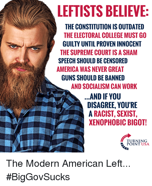 Outdated: LEFTISTS BELIEVE  THE CONSTITUTION IS OUTDATED  THE ELECTORAL COLLEGE MUST GO  GUILTY UNTIL PROVEN INNOCENT  THE SUPREME COURTIS A SHAM  SPEECH SHOULD BE CENSORED  AMERICA WAS NEVER GREAT  GUNS SHOULD BE BANNED  AND SOCIALISM CAN WORK  AND IF YOU  DISAGREE, YOU'RE  A RACIST, SEXIST,  XENOPHOBIC BIGOT!  TURNING  POINT USA The Modern American Left... #BigGovSucks