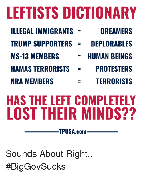 Memes, Lost, and Dictionary: LEFTISTS DICTIONARY  ILLEGAL IMMIGRANTS  TRUMP SUPPORTERSDEPLORABLES  MS-13 MEMBERS  HAMAS TERRORISTS  NRA MEMBERS  DREAMERS  HUMAN BEINGS  OTESTERS  TERRORISTS  PR  HAS THE LEFT COMPLETELY  LOST THEIR MINDS??  ㅡ TPUSA.com Sounds About Right... #BigGovSucks