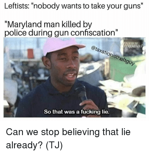 """Maryland: Leftists: """"nobody wants to take your guns""""  """"Maryland man killed by  police during gun confiscation""""  @taxationistheftguy  .2  So that was a fucking lie. Can we stop believing that lie already? (TJ)"""