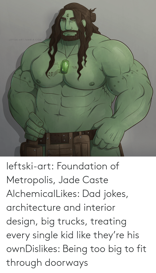 Trucks: LEFTSKI-ARITUMBLR.COM leftski-art:  Foundation of Metropolis, Jade Caste AlchemicalLikes: Dad jokes, architecture and interior design, big trucks, treating every single kid like they're his ownDislikes: Being too big to fit through doorways