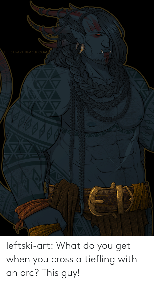 orc: LEFTSKI-ART.TUMBLR.COM  ET leftski-art:  What do you get when you cross a tiefling with an orc? This guy!