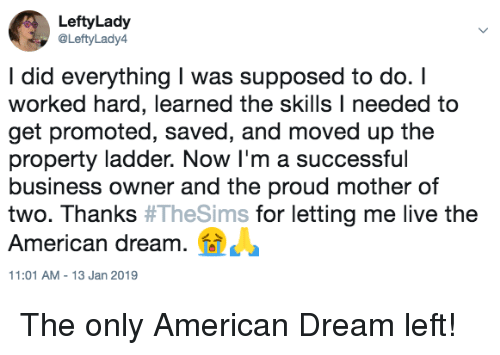 American Dream: LeftyLady  @LeftyLady4  I did everything I was supposed to do. I  worked hard, learned the skills I needed to  get promoted, saved, and moved up the  property ladder. Now I'm a successful  business owner and the proud mother of  two. Thanks #TheSims for letting me live the  American dream.  11:01 AM-13 Jan 2019 The only American Dream left!