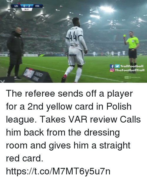 referee: LEG 0-2 CRA  76:17  440  fTrollFootball  O TheFootbalITroll The referee sends off a player for a 2nd yellow card in Polish league.  Takes VAR review  Calls him back from the dressing room and gives him a straight red card. https://t.co/M7MT6y5u7n