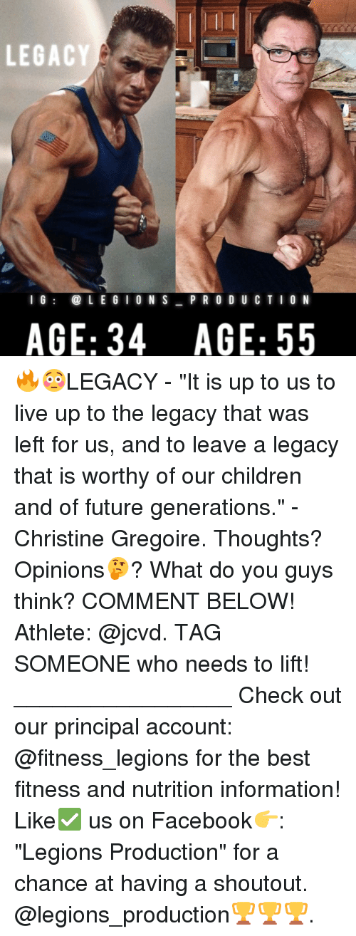 "Memes, Legacy, and Principal: LEGACY  I G  LEGION S  P R O D U C T I O N  AGE: 34 AGE: 55 🔥😳LEGACY - ""It is up to us to live up to the legacy that was left for us, and to leave a legacy that is worthy of our children and of future generations."" -Christine Gregoire. Thoughts? Opinions🤔? What do you guys think? COMMENT BELOW! Athlete: @jcvd. TAG SOMEONE who needs to lift! _________________ Check out our principal account: @fitness_legions for the best fitness and nutrition information! Like✅ us on Facebook👉: ""Legions Production"" for a chance at having a shoutout. @legions_production🏆🏆🏆."