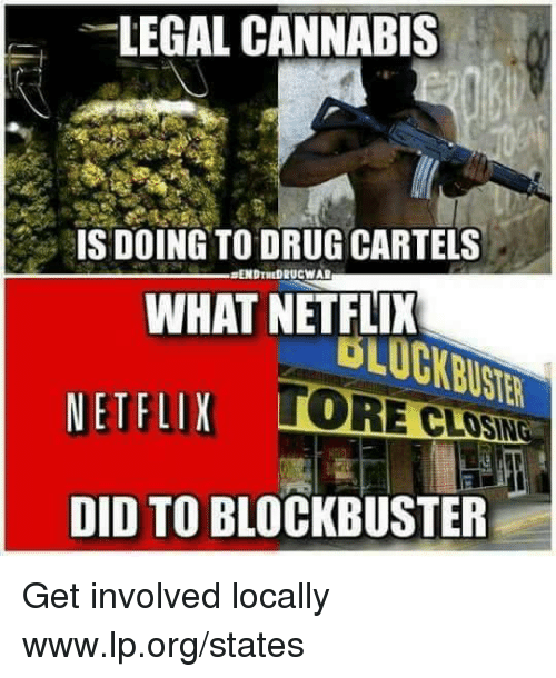 Blockbuster, Memes, and Netflix: LEGAL CANNABIS  ISDOING TO DRUG CARTELS  ENDTNDRUCWAR  WHAT NETFLIX  NETFLIX TO  DID TO BLOCKBUSTER  TORECLOSİNG Get involved locally www.lp.org/states