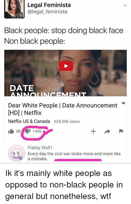 Memes, 🤖, and The Civil Wars: Legal Feminista  (a legal feminista  Black people: stop doing black face  Non black people:  DATE  Dear White People I Date Announcement  IHD] I Netflix  Netflix US & Canada  538,598 views  I 140K  Flabby Wall 1  Every day the civil war looks more and more like  a mistake. Ik it's mainly white people as opposed to non-black people in general but nonetheless, wtf