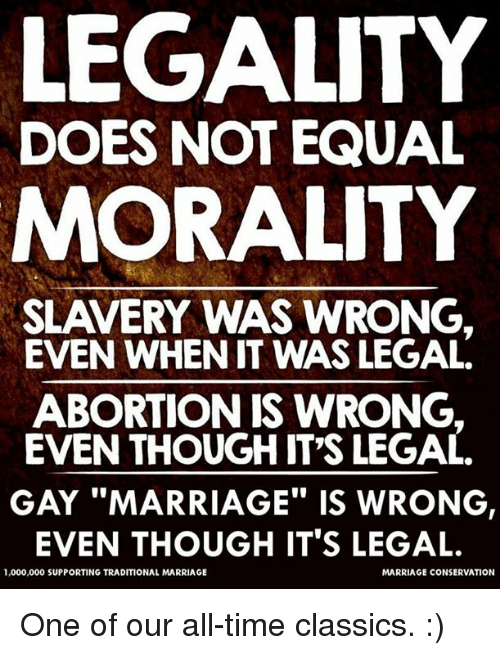 Marriage, Memes, and Abortion: LEGALITY  DOES NOT EQUAL  MORALITY  SLAVERY WAS WRONG,  EVEN WHEN IT WAS LEGAL.  ABORTION IS WRONG.  EVEN THOUGH IT'S LEGAL  GAY MARRIAGE IS WRONG,  EVEN THOUGH IT'S LEGAL.  1,000,000 SUPPORTING TRADITIONAL MARRIAGE  MARRIAGE CONSERVATION One of our all-time classics.  :)
