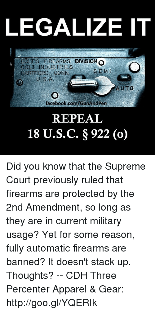 Military: LEGALIZE IT  COLT'SFIREARMS DIVISION o  COLT INDUSTRIES  HARTFORD CONN.  S E M  U S.A  AUTO  facebook.com/cunAndPen  REPEAL  18 U.S.C. g 922 (o) Did you know that the Supreme Court previously ruled that firearms are protected by the 2nd Amendment, so long as they are in current military usage?   Yet for some reason, fully automatic firearms are banned? It doesn't stack up. Thoughts? -- CDH Three Percenter Apparel & Gear: http://goo.gl/YQERIk