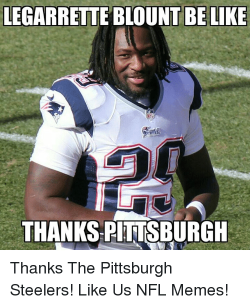 Steelers: LEGARRETTE BLOUNT BE LIKE  THANKS PITTSBURGH Thanks The Pittsburgh Steelers!  Like Us NFL Memes!