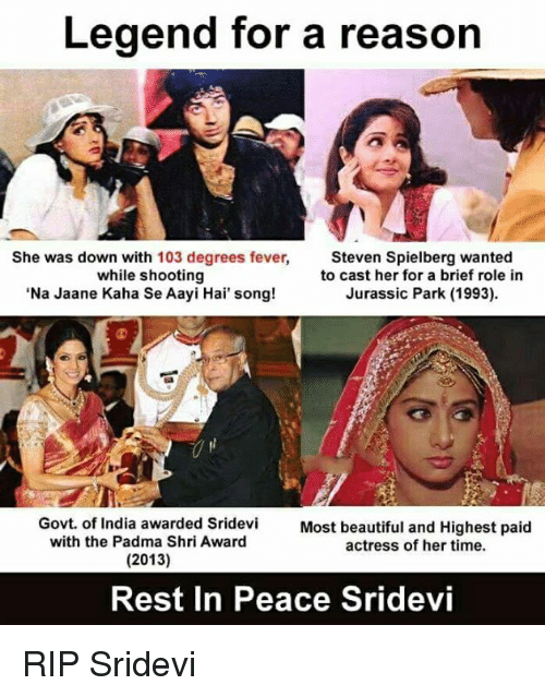 sridevi: Legend for a reason  She was down with 103 degrees fever,  while shooting  Na Jaane Kaha Se Aayi Hai' song!  Steven Spielberg wanted  to cast her for a brief role in  Jurassic Park (1993)  Govt. of India awarded Sridevi Most beautiful and Highest paid  with the Padma Shri Award  actress of her time.  Rest In Peace Sridevi RIP Sridevi