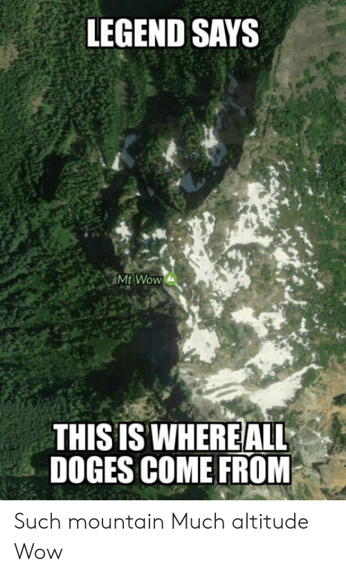 doges: LEGEND SAYS  Mt Wow  THIS IS WHEREALL  DOGES COME FROM Such mountain  Much altitude  Wow