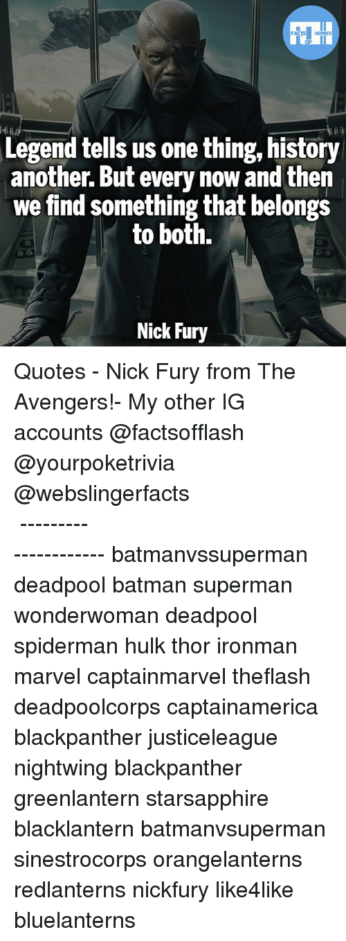 Batman, Memes, and Superman: Legend tells us one thing, history  another. But every now and then  we find something that belongs  to both.  Nick Fury ▲Quotes▲ - Nick Fury from The Avengers!- My other IG accounts @factsofflash @yourpoketrivia @webslingerfacts ⠀⠀⠀⠀⠀⠀⠀⠀⠀⠀⠀⠀⠀⠀⠀⠀⠀⠀⠀⠀⠀⠀⠀⠀⠀⠀⠀⠀⠀⠀⠀⠀⠀⠀⠀⠀ ⠀⠀--------------------- batmanvssuperman deadpool batman superman wonderwoman deadpool spiderman hulk thor ironman marvel captainmarvel theflash deadpoolcorps captainamerica blackpanther justiceleague nightwing blackpanther greenlantern starsapphire blacklantern batmanvsuperman sinestrocorps orangelanterns redlanterns nickfury like4like bluelanterns