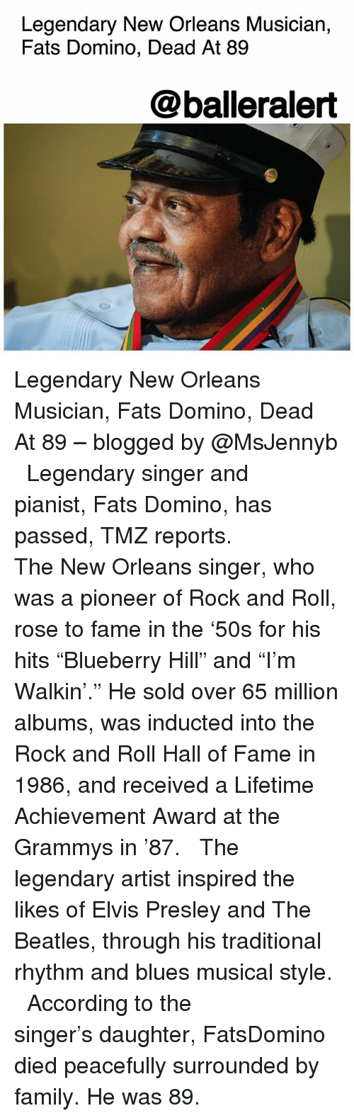 "Family, Grammys, and Memes: Legendary New Orleans Musician,  Fats Domino, Dead At 89  @balleralert Legendary New Orleans Musician, Fats Domino, Dead At 89 – blogged by @MsJennyb ⠀⠀⠀⠀⠀⠀⠀ ⠀⠀⠀⠀⠀⠀⠀ Legendary singer and pianist, Fats Domino, has passed, TMZ reports. ⠀⠀⠀⠀⠀⠀⠀ ⠀⠀⠀⠀⠀⠀⠀ The New Orleans singer, who was a pioneer of Rock and Roll, rose to fame in the '50s for his hits ""Blueberry Hill"" and ""I'm Walkin'."" He sold over 65 million albums, was inducted into the Rock and Roll Hall of Fame in 1986, and received a Lifetime Achievement Award at the Grammys in '87. ⠀⠀⠀⠀⠀⠀⠀ ⠀⠀⠀⠀⠀⠀⠀ The legendary artist inspired the likes of Elvis Presley and The Beatles, through his traditional rhythm and blues musical style. ⠀⠀⠀⠀⠀⠀⠀ ⠀⠀⠀⠀⠀⠀⠀ According to the singer's daughter, FatsDomino died peacefully surrounded by family. He was 89."
