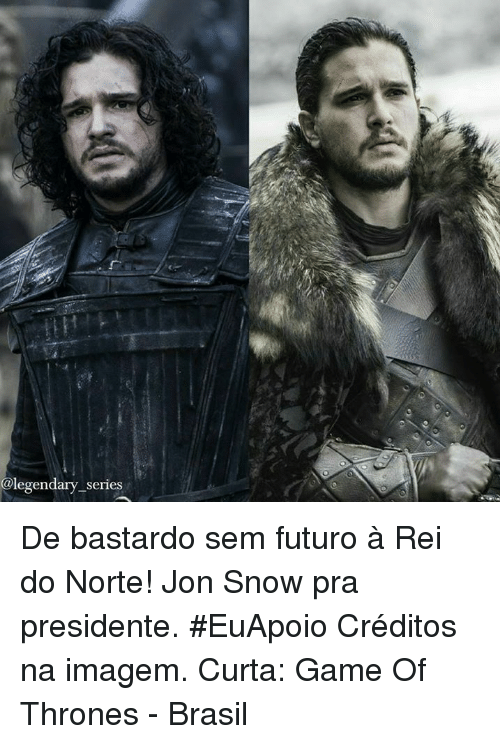 Memes, Jon Snow, and Snow: @legendary series De bastardo sem futuro à Rei do Norte! Jon Snow pra presidente. #EuApoio  Créditos na imagem.  Curta: Game Of Thrones - Brasil