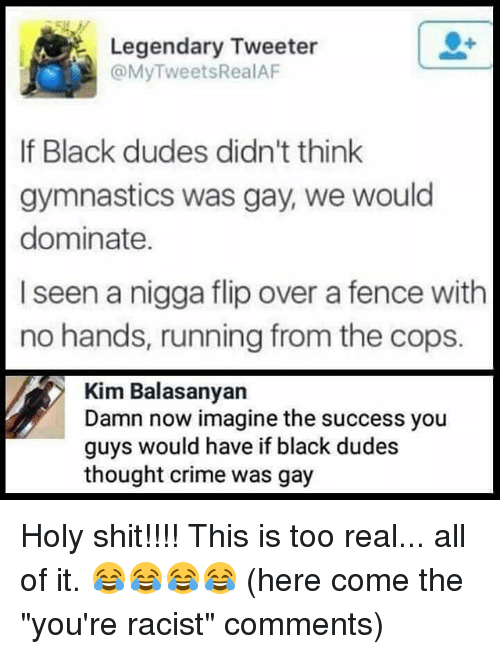 "Crime, Memes, and Shit: Legendary Tweeter  @MyTweetsRealAF  er  If Black dudes didn't think  gymnastics was gay, we would  dominate.  I seen a nigga flip over a fence with  no hands, running from the cops.  Kim Balasanyan  Damn now imagine the success you  guys would have if black dudes  thought crime was gay Holy shit!!!! This is too real... all of it. 😂😂😂😂 (here come the ""you're racist"" comments)"