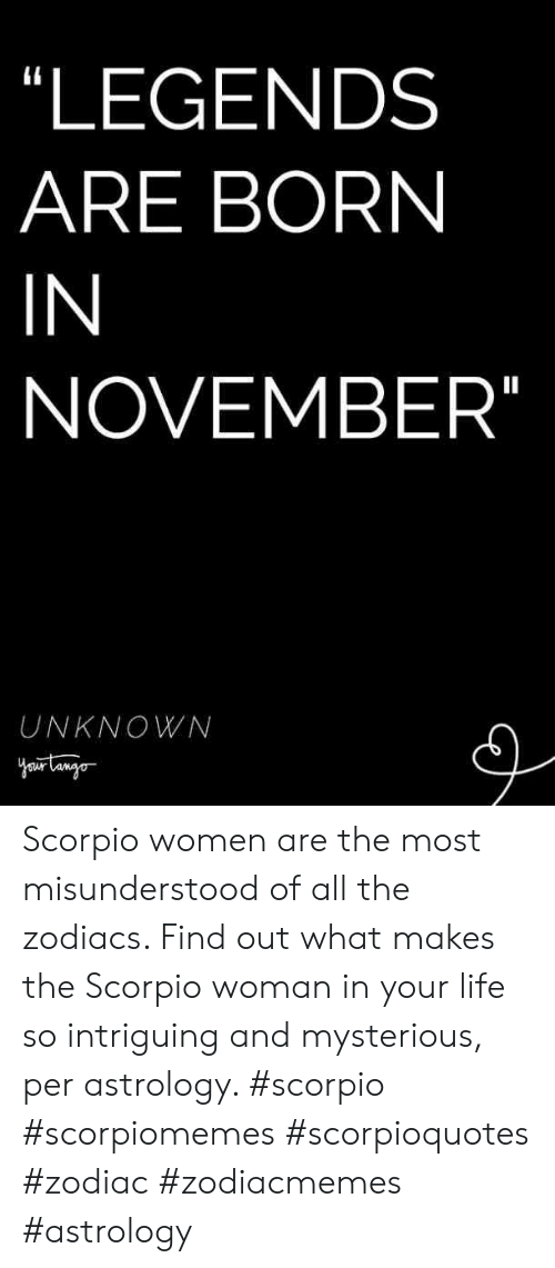 Astrology: LEGENDS  ARE BORN  IN  NOVEMBER  UNKNOWN Scorpio women are the most misunderstood of all the zodiacs. Find out what makes the Scorpio woman in your life so intriguing and mysterious, per astrology. #scorpio #scorpiomemes #scorpioquotes #zodiac #zodiacmemes #astrology