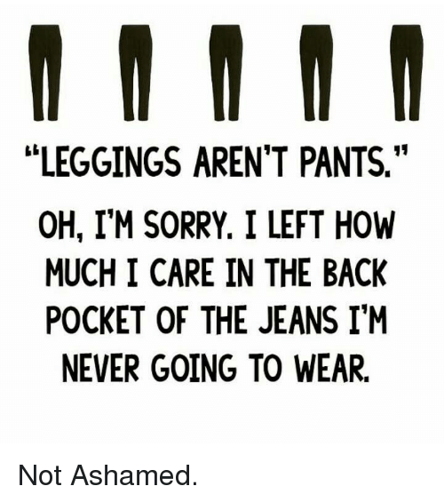 """Leggings Arent Pants: LEGGINGS AREN'T PANTS.""""  OH, I'M SORRY. I LEFT HOW  MUCH I CARE IN THE BACK  POCKET OF THE JEANS IM  NEVER GOING TO WEAR. Not Ashamed."""