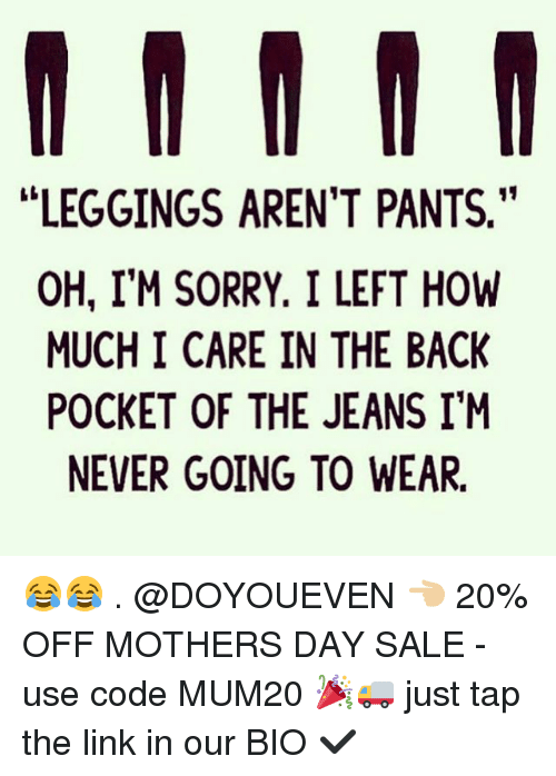 """Gym, Mother's Day, and Sorry: LEGGINGS AREN'T PANTS.""""  OH, I'M SORRY. I LEFT HOW  MUCH I CARE IN THE BACK  POCKET OF THE JEANS I'M  NEVER GOING TO WEAR. 😂😂 . @DOYOUEVEN 👈🏼 20% OFF MOTHERS DAY SALE - use code MUM20 🎉🚚 just tap the link in our BIO ✔️"""